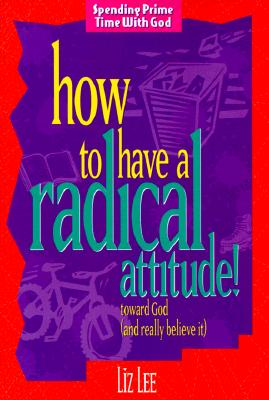 Image for How to Have a Radical Attitude: Toward God and Really Believe It (Spending Prime Time With God)