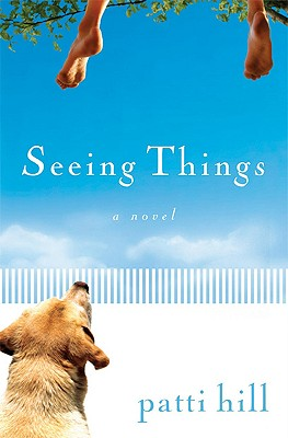 Seeing Things: A Novel, Patti Hill