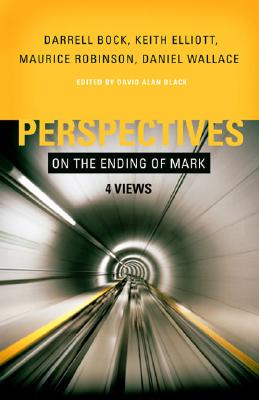 Perspectives on the Ending of Mark: Four Views, Maurice Robinson, Darrell Bock, Keith Elliott, Daniel Wallace