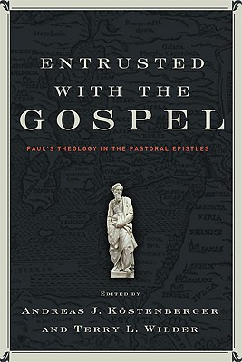 Entrusted with the Gospel: Paul's Theology in the Pastoral Epistles, Andreas Kostenberger