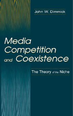 Media Competition and Coexistence: The Theory of the Niche (Routledge Communication Series), Dimmick, John W.