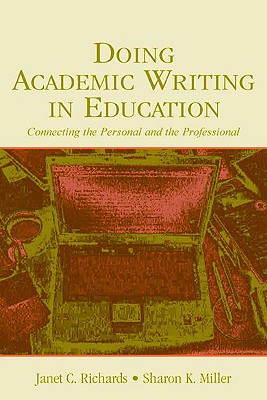 Doing Academic Writing in Education: Connecting the Personal and the Professional, Richards, Janet C.; Miller, Sharon K.