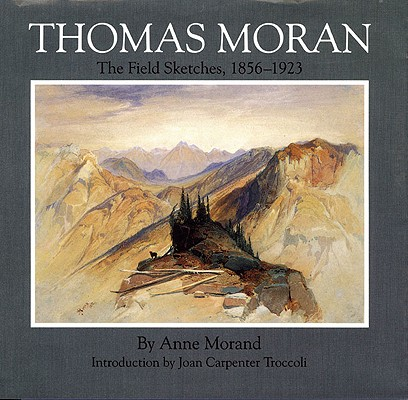 Thomas Moran: The Field Sketches, 1856–1923 (Gilcrease-Oklahoma Series on Western Art and Artists), Morand, Anne