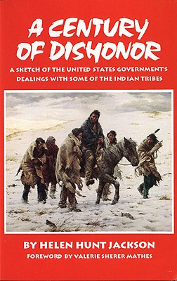 A Century of Dishonor: A Sketch of the United States Government's Dealings With Some of the Indian Tribes, Helen Hunt Jackson