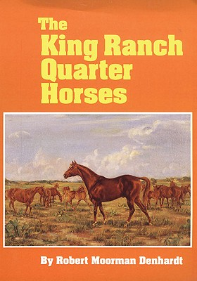 Image for The King Ranch Quarter Horses  And Something of the Ranch and the Men That Bred Them