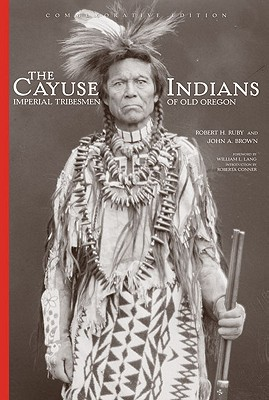 The Cayuse Indians: Imperial Tribesmen of Old Oregon  Commemorative Edition (The Civilization of the American Indian Series), Ruby M.D., Dr. Robert H.; Brown, John A.
