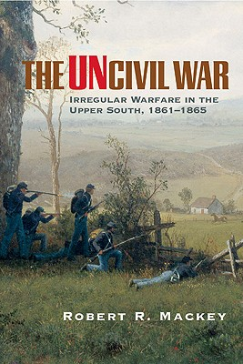 Image for The Uncivil War: Irregular Warfare in the Upper South, 1861-1865 (Campaigns and Commanders Series)