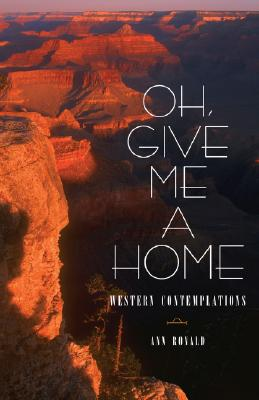 Image for Oh, Give Me a Home: Western Contemplations (Literature of the American West Series)
