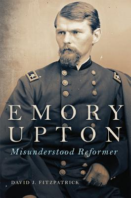 Emory Upton: Misunderstood Reformer (Campaigns and Commanders Series)
