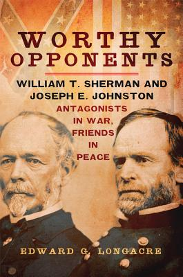Worthy Opponents: William T. Sherman and Joseph E. Johnston?Antagonists in War, Friends in Peace, Longacre, Edward G.