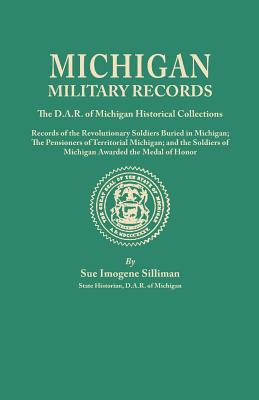 Image for Michigan Military Records: The D.A.R. of Michigan Historical Collections: Records of the Revolutionary Soldiers Buried in Michigan; the Pensioners of Territorial Michigan; and the Soldiers of Michigan Awarded the �Medal of Honor''