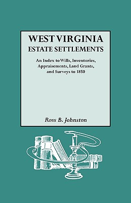 West Virginia Estate Settlements : an Index to Wills, Inventories, Appraisements, Land Grants, and Surveys to 1850, Johnston, Ross B.