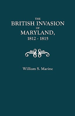 The British Invasion of Maryland, 1812-1815 With an Appendix Containing, Marine, William Matthew