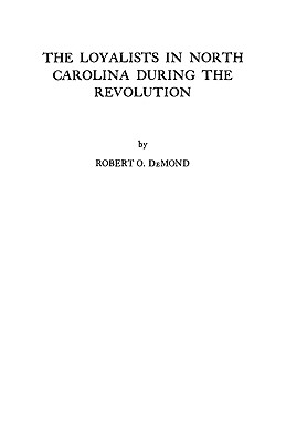The Loyalists in North Carolina During the Revolution (#1415), DeMond, Robert O.