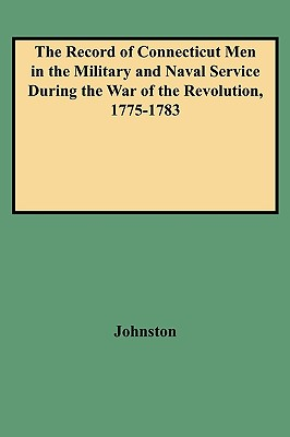 The Record of Connecticut Men in the Military and Naval Service During the War of the Revolution, 1775-1783, Johnston, Henry P.