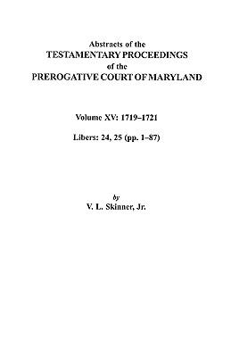 15: Abstracts of the Testamentary Proceedings of the Prerogative Court of Maryland. Volume XV: 1719-1721; Libers 24, 25 (Pp. 1-87), Skinner, Vernon L. Jr.; Skinner, Jr.