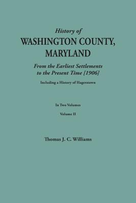A History of Washington County, Maryland, from the Earliest Settlements to the Present Time [1906]; Including a History of Hagerstown; to this is ... data obtained from original sources of inf, Williams, Thomas J. C.