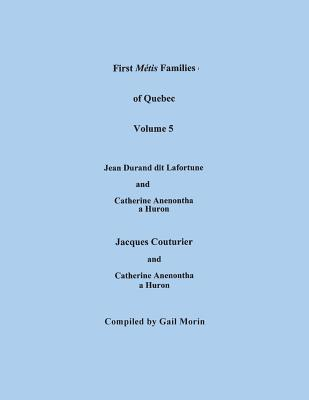 Image for First Métis Families of Quebec. Volume 5: Descendants of Jean Durand dit Lafortune and Catherine Anenontha, a Huron; and Descendants of Jacques Couturier & Catherine Anenontha, a Huron