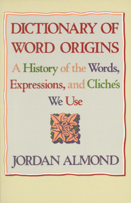 Dictionary of Word Origins: A History of the Words, Expressions and Cliches We Use, JORDAN ALMOND