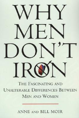 Why Men Don't Iron: The Fascinating and Unalterable Differences Between Men and Women, Anne Moir, Bill Moir