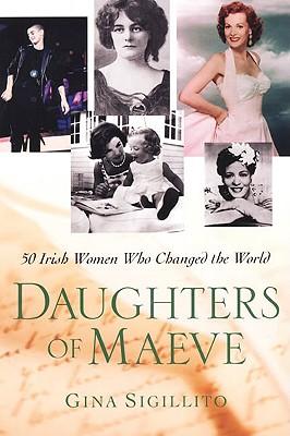 Daughters of Maeve: 50 Irish Women Who Changed the World, Gina Sigillito