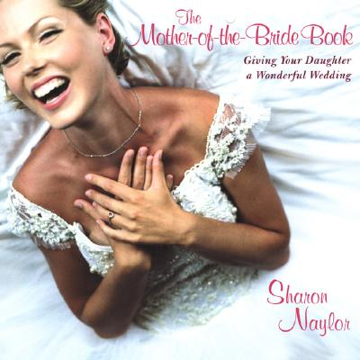 The Mother-of-the-Bride Book: Giving Your Daughter A Wonderful Wedding, Naylor, Sharon