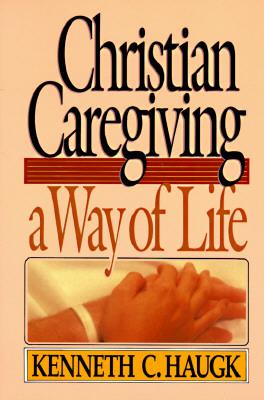 Christian Caregiving : A Way of Life, KENNETH HAUGK