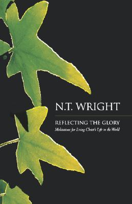 Reflecting the Glory: Meditations for Living Christ's Life in the World, N.T. Wright