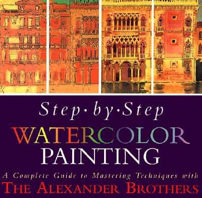 Image for Step-By-Step Watercolor Painting: A Complete Guide to Mastering Techniques with the Alexander Brothers
