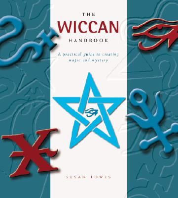 The Wiccan Handbook: A Practical Guide to Creating Magic and Mystery, Bowes, Susan