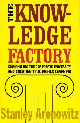 Image for THE KNOWLEDGE FACTORY: DISMANTLING THE CORPORATE UNIVERSITY AND CREATING TRUE HIGHER LEARNING