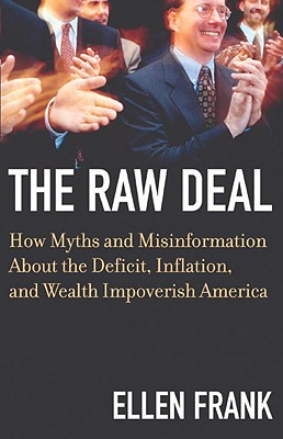 The Raw Deal: How Myths and Misinformation About the Deficit, Inflation, and Wealth Impoverish America, Frank, Ellen