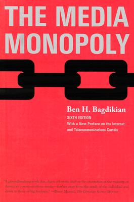 The Media Monopoly: With a New Preface on the Internet and Telecommunications Cartels, Bagdikian, Ben H.