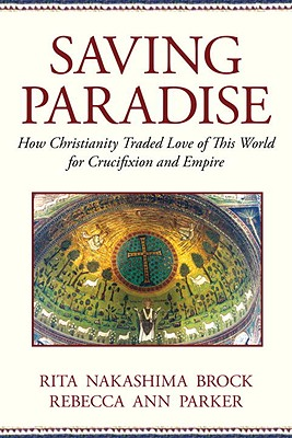 Image for Saving Paradise: How Christianity Traded Love of This World for Crucifixion and Empire