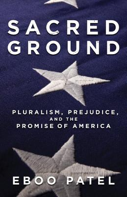 Sacred Ground: Pluralism, Prejudice, and the Promise of America, Patel, Eboo