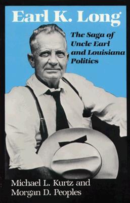 Earl K. Long: The Saga of Uncle Earl and Louisiana Politics (Southern Biography Series), Kurtz, Michael L.; Peoples, Morgan D.