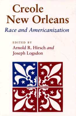 Creole New Orleans: Race and Americanization, Hirsch, Arnold R.; Logsdon, Joseph [Editors]