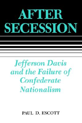 After Secession: Jefferson Davis and the Failure of Confederate Nationalism, Escott, Paul D.