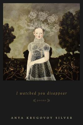 I Watched You Disappear: Poems, Anya Krugovoy Silver