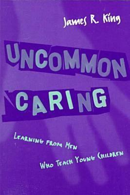 Uncommon Caring: Learning from Men Who Teach Young Children, King, James R.