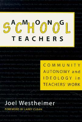 Image for Among School Teachers: Community, Autonomy, and Ideology in Teachers' Work