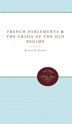 The French Parlements and the Crisis of the Old Regime, Stone, Bailey S.