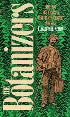 The Botanizers: Amateur Scientists in Nineteenth-Century America, Keeney, Elizabeth B.