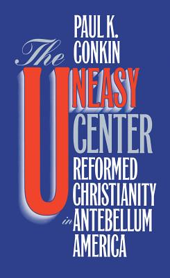 Image for The Uneasy Center: Reformed Christianity in Antebellum America (From the Library of Morton H. Smith)