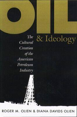 Image for Oil and Ideology: The Cultural Creation of the American Petroleum Industry (The Luther H. Hodges Jr. and Luther H. Hodges Sr. Series on Business, Entrepreneurship, and Public Policy)