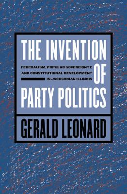 Image for The Invention of Party Politics: Federalism, Popular Sovereignty, and Constitutional Development in Jacksonian Illinois