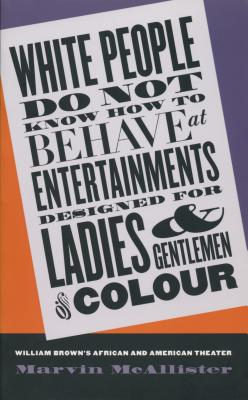 Image for White People Do Not Know How to Behave at Entertainments Designed for Ladies and Gentlemen of Colour: William Brown's African and American Theater