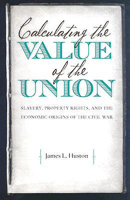 Calculating the Value of the Union: Slavery, Property Rights, and the Economic Origins of the Civil War (Civil War America), Huston, James L.