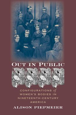 Image for Out in Public: Configurations of Women's Bodies in Nineteenth-Century America