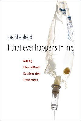 If That Ever Happens to Me: Making Life and Death Decisions after Terri Schiavo (Studies in Social Medicine), Shepherd, Lois